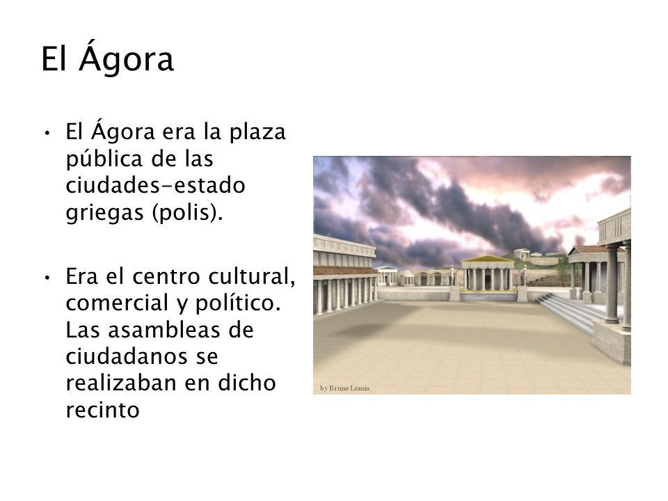 El Ágora El Ágora era la plaza pública de las ciudades-estado griegas (polis). Era el centro cultural, comercial y político. Las asambleas de ciudadan