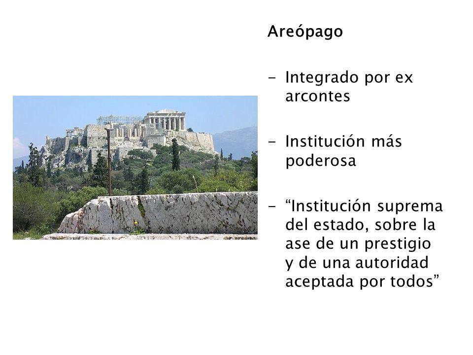 Areópago -Integrado por ex arcontes -Institución más poderosa -Institución suprema del estado, sobre la ase de un prestigio y de una autoridad aceptad