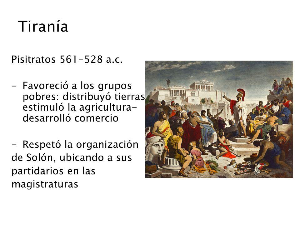 Tiranía Pisitratos 561-528 a.c. -Favoreció a los grupos pobres: distribuyó tierras- estimuló la agricultura- desarrolló comercio -Respetó la organizac