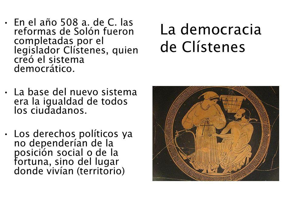 La democracia de Clístenes En el año 508 a. de C. las reformas de Solón fueron completadas por el legislador Clístenes, quien creó el sistema democrát