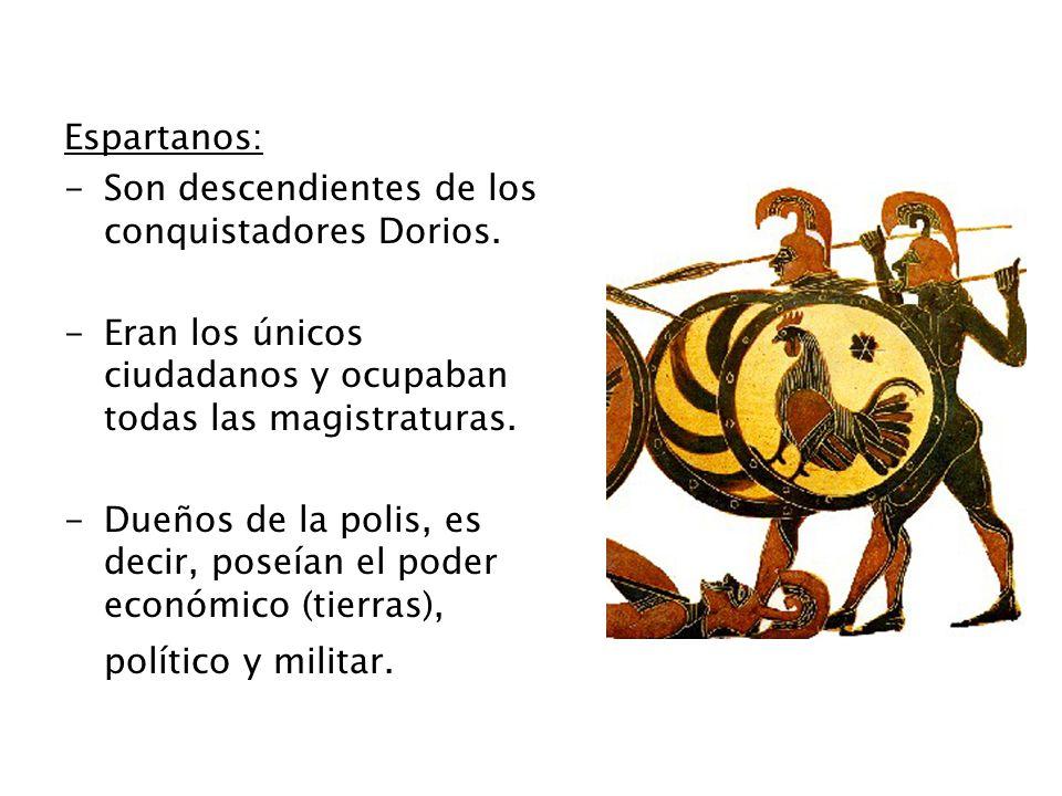 Espartanos: -Son descendientes de los conquistadores Dorios. -Eran los únicos ciudadanos y ocupaban todas las magistraturas. -Dueños de la polis, es d