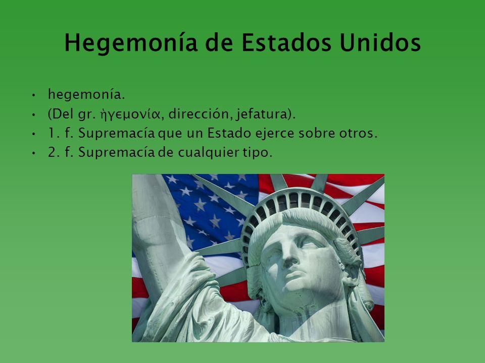 Hegemonía de Estados Unidos hegemonía. (Del gr. γεμον α, dirección, jefatura). 1. f. Supremacía que un Estado ejerce sobre otros. 2. f. Supremacía de