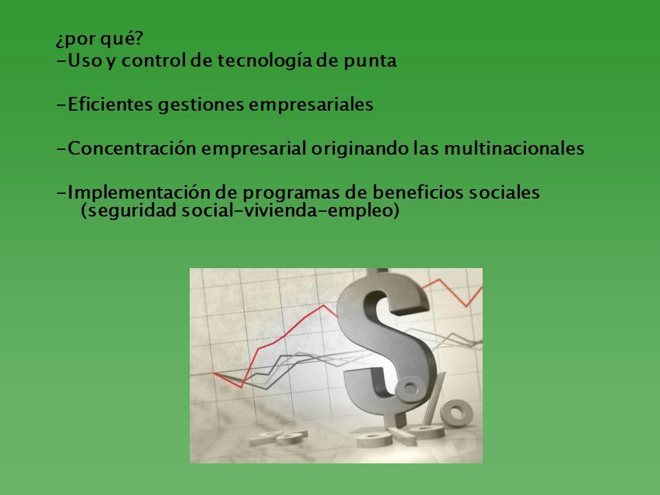 ¿por qué? -Uso y control de tecnología de punta -Eficientes gestiones empresariales -Concentración empresarial originando las multinacionales -Impleme
