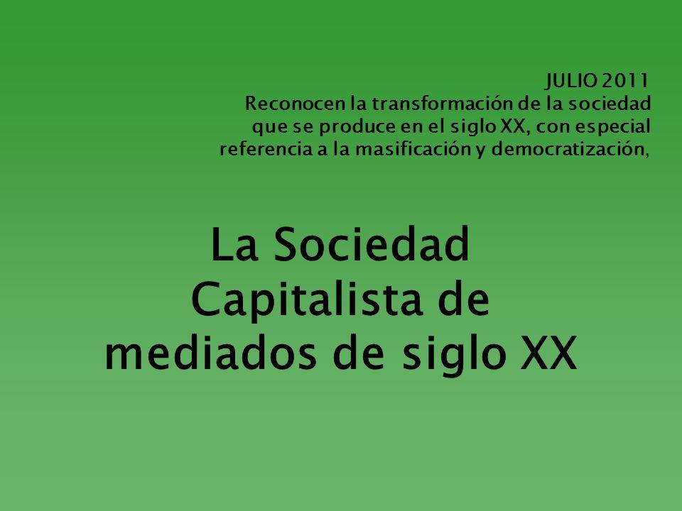 JULIO 2011 Reconocen la transformación de la sociedad que se produce en el siglo XX, con especial referencia a la masificación y democratización, La S