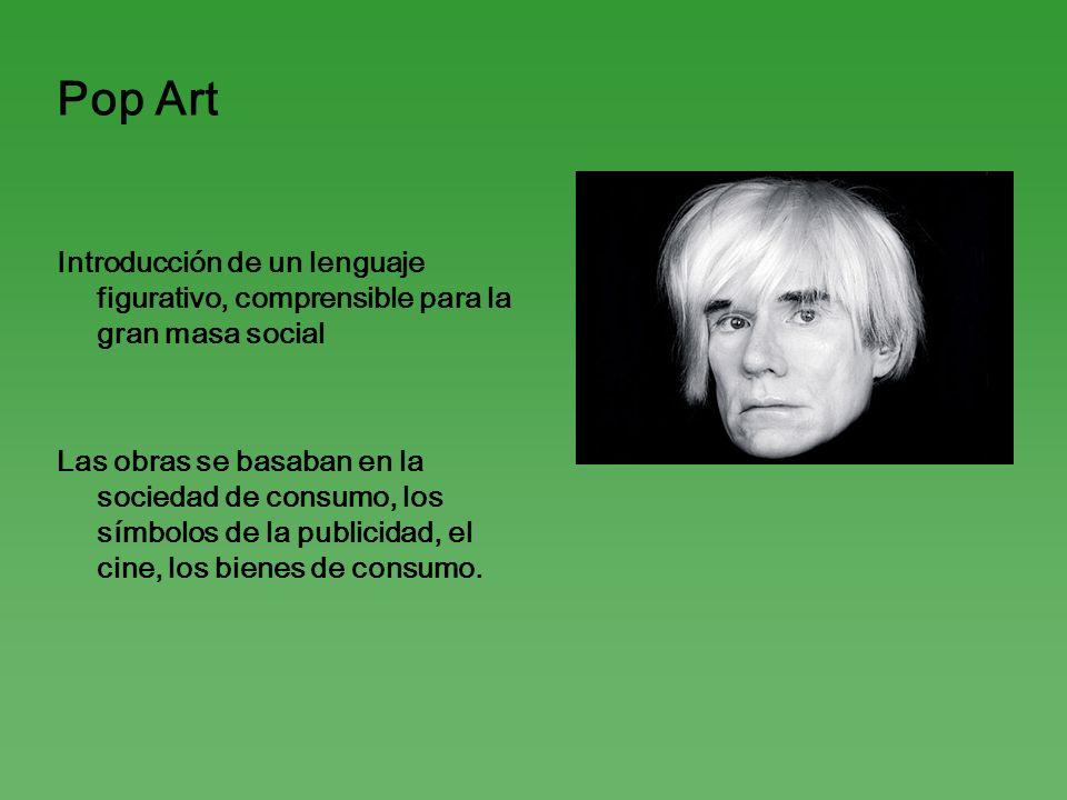Pop Art Introducción de un lenguaje figurativo, comprensible para la gran masa social Las obras se basaban en la sociedad de consumo, los símbolos de
