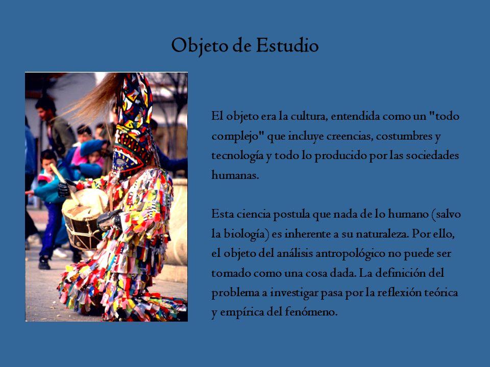 Objeto de Estudio El objeto era la cultura, entendida como un todo complejo que incluye creencias, costumbres y tecnología y todo lo producido por las sociedades humanas.