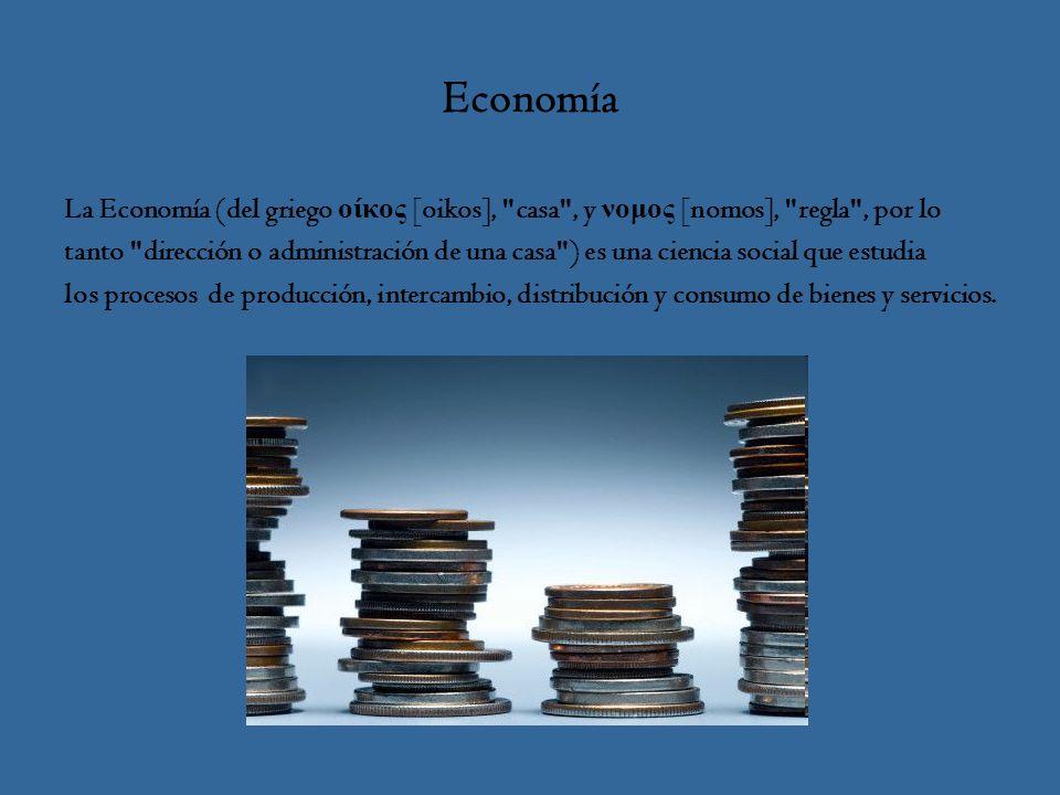 Economía La Economía (del griego οίκος [oikos], casa , y νομος [nomos], regla , por lo tanto dirección o administración de una casa ) es una ciencia social que estudia los procesos de producción, intercambio, distribución y consumo de bienes y servicios.