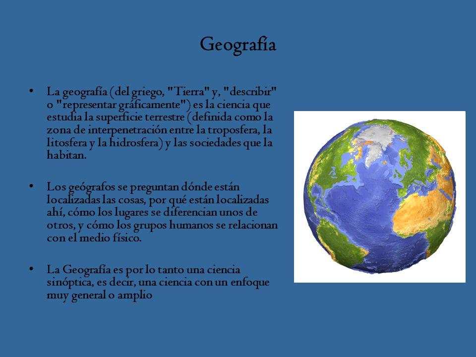 Geografía La geografía (del griego, Tierra y, describir o representar gráficamente ) es la ciencia que estudia la superficie terrestre (definida como la zona de interpenetración entre la troposfera, la litosfera y la hidrosfera) y las sociedades que la habitan.