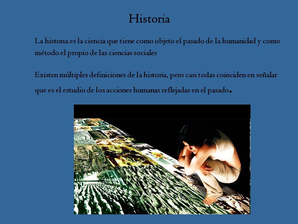 Historia La historia es la ciencia que tiene como objeto el pasado de la humanidad y como método el propio de las ciencias sociales Existen múltiples definiciones de la historia, pero casi todas coinciden en señalar que es el estudio de los acciones humanas reflejadas en el pasado.