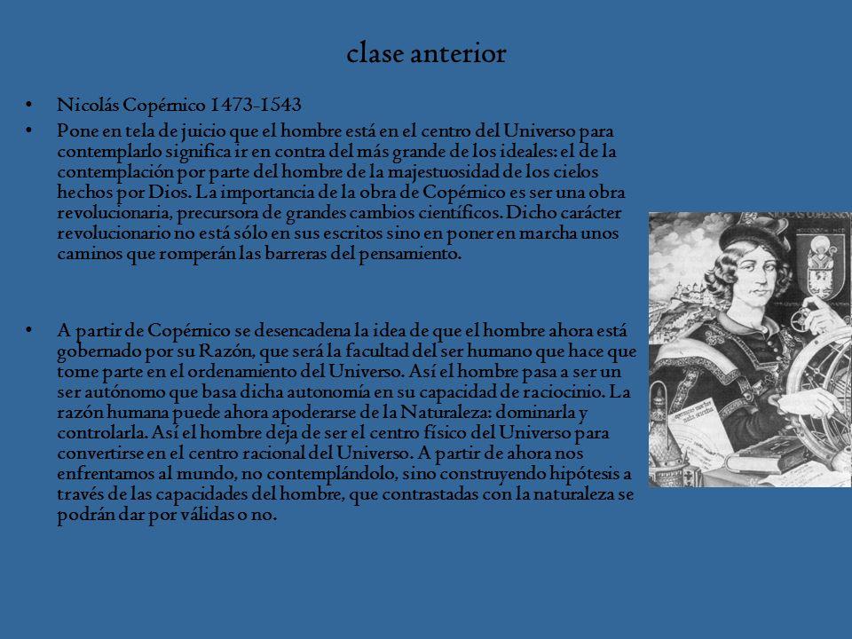 clase anterior Nicolás Copérnico 1473-1543 Pone en tela de juicio que el hombre está en el centro del Universo para contemplarlo significa ir en contra del más grande de los ideales: el de la contemplación por parte del hombre de la majestuosidad de los cielos hechos por Dios.