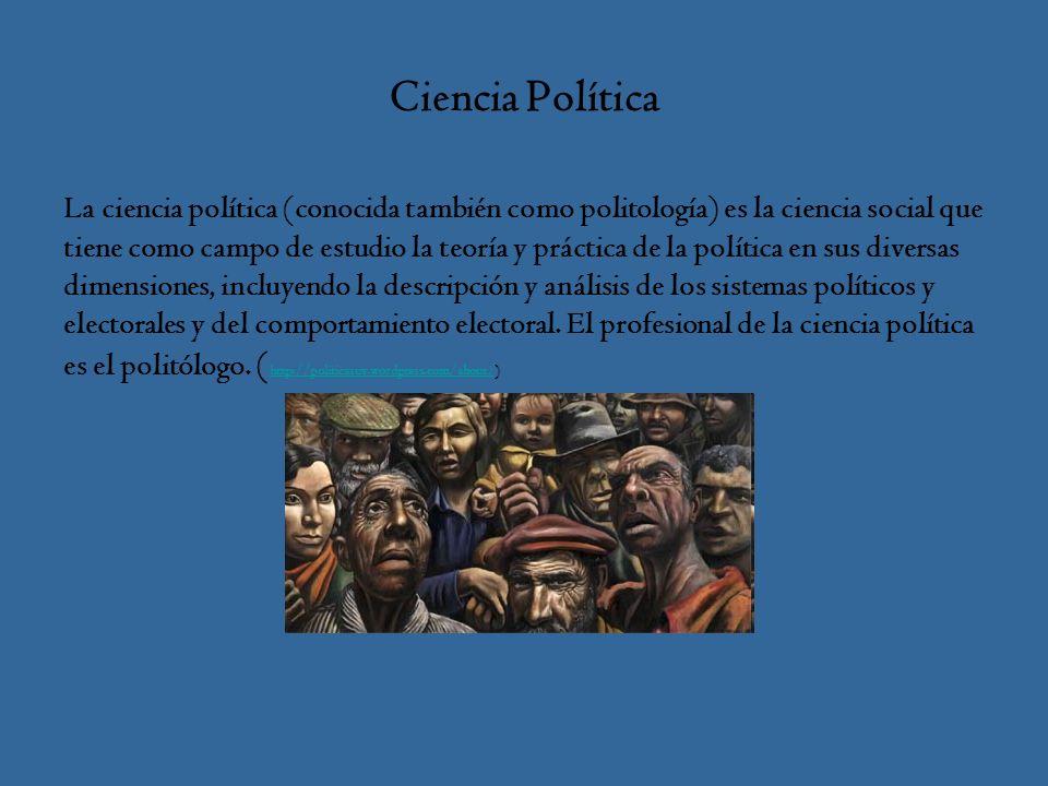 Ciencia Política La ciencia política (conocida también como politología) es la ciencia social que tiene como campo de estudio la teoría y práctica de la política en sus diversas dimensiones, incluyendo la descripción y análisis de los sistemas políticos y electorales y del comportamiento electoral.