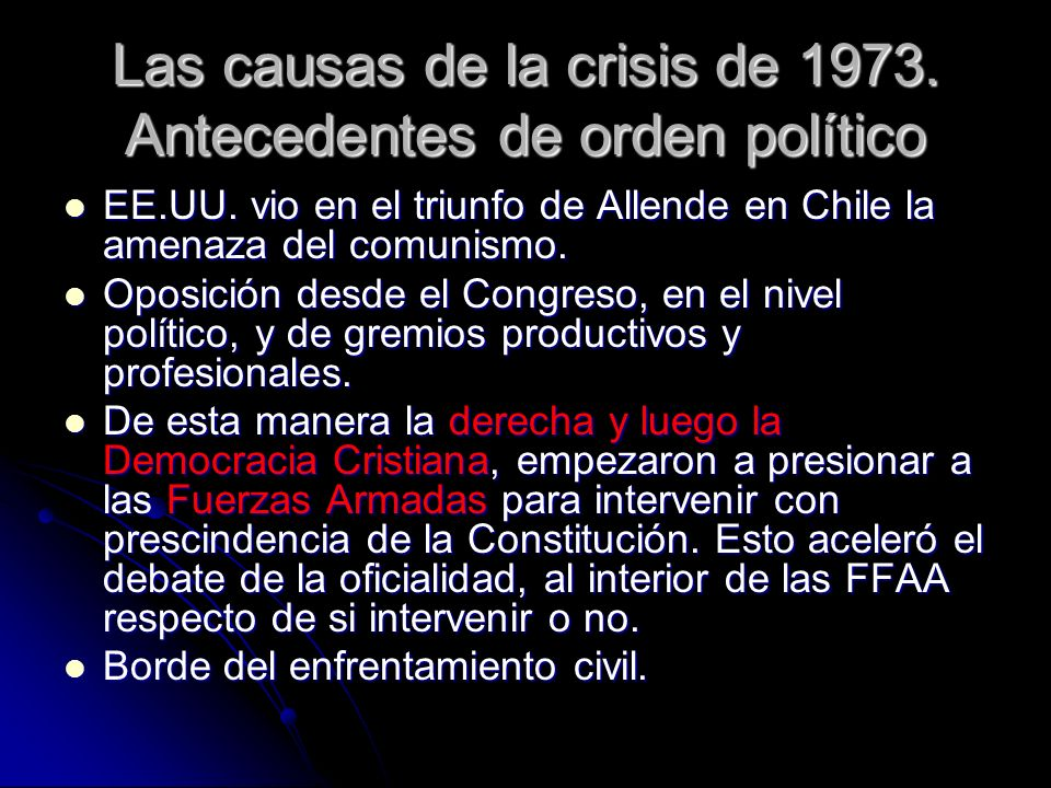 Las causas de la crisis de 1973. Antecedentes de orden político EE.UU. vio en el triunfo de Allende en Chile la amenaza del comunismo. EE.UU. vio en e