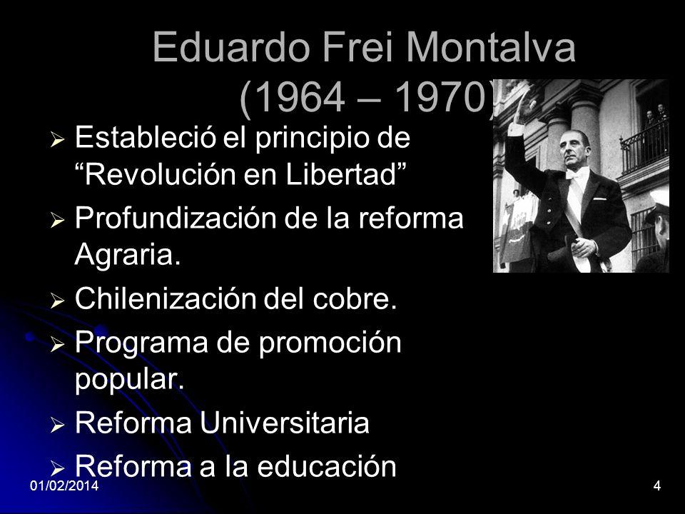 Eduardo Frei Montalva (1964 – 1970) Estableció el principio de Revolución en Libertad Profundización de la reforma Agraria. Chilenización del cobre. P