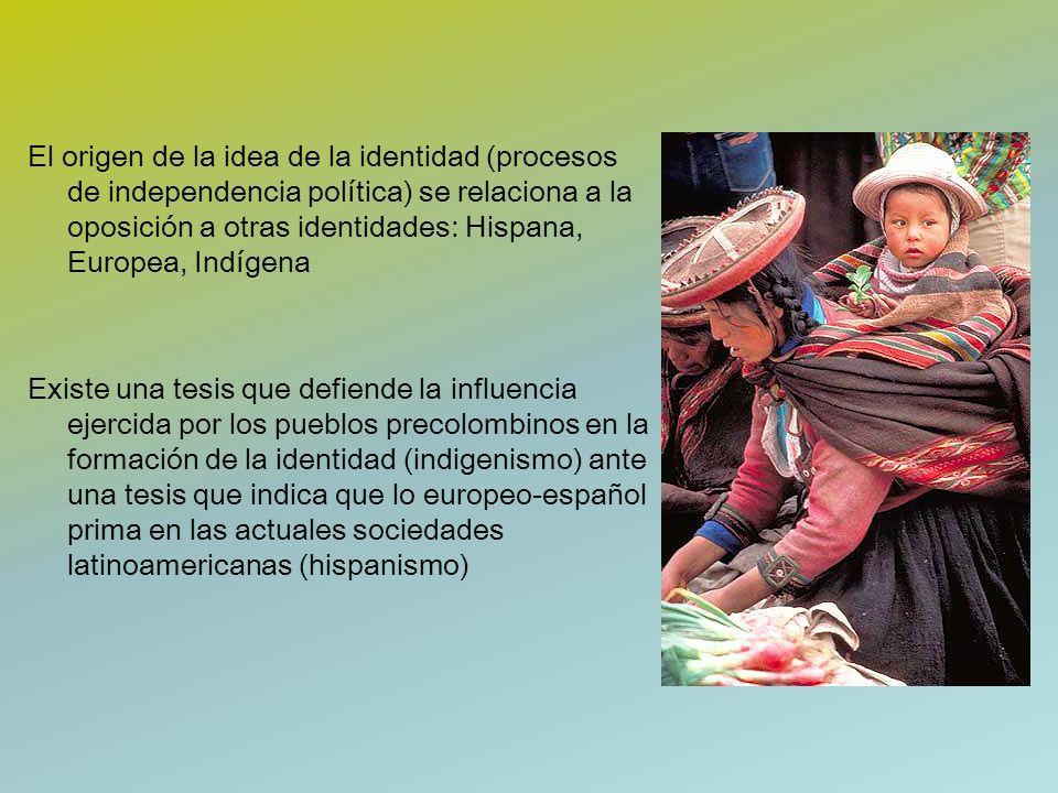El origen de la idea de la identidad (procesos de independencia política) se relaciona a la oposición a otras identidades: Hispana, Europea, Indígena