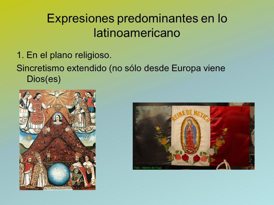 Expresiones predominantes en lo latinoamericano 1. En el plano religioso. Sincretismo extendido (no sólo desde Europa viene Dios(es)