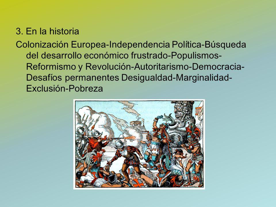 3. En la historia Colonización Europea-Independencia Política-Búsqueda del desarrollo económico frustrado-Populismos- Reformismo y Revolución-Autorita