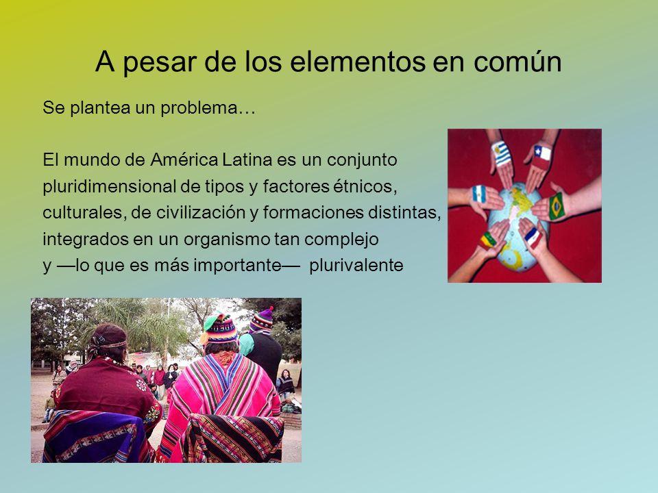 A pesar de los elementos en común Se plantea un problema… El mundo de América Latina es un conjunto pluridimensional de tipos y factores étnicos, cult