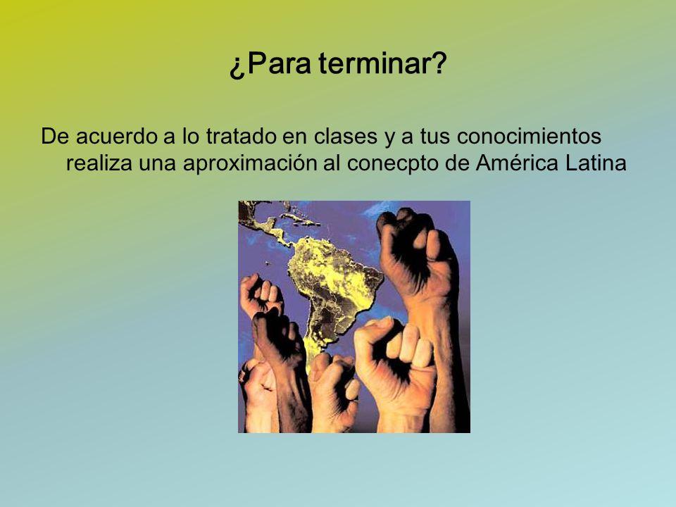¿Para terminar? De acuerdo a lo tratado en clases y a tus conocimientos realiza una aproximación al conecpto de América Latina