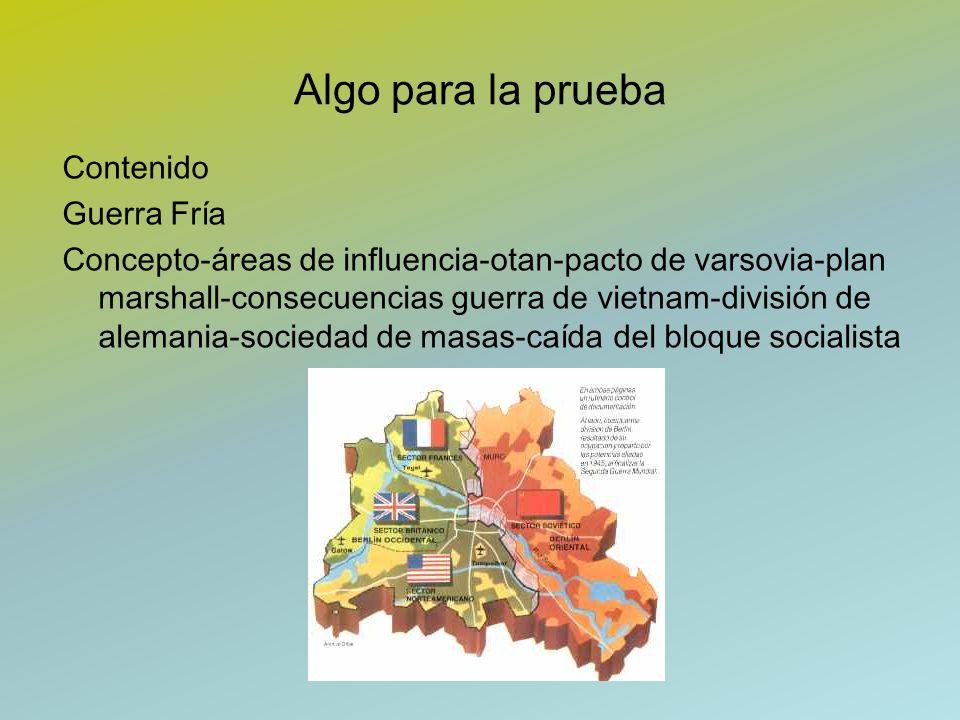 Algo para la prueba Contenido Guerra Fría Concepto-áreas de influencia-otan-pacto de varsovia-plan marshall-consecuencias guerra de vietnam-división d