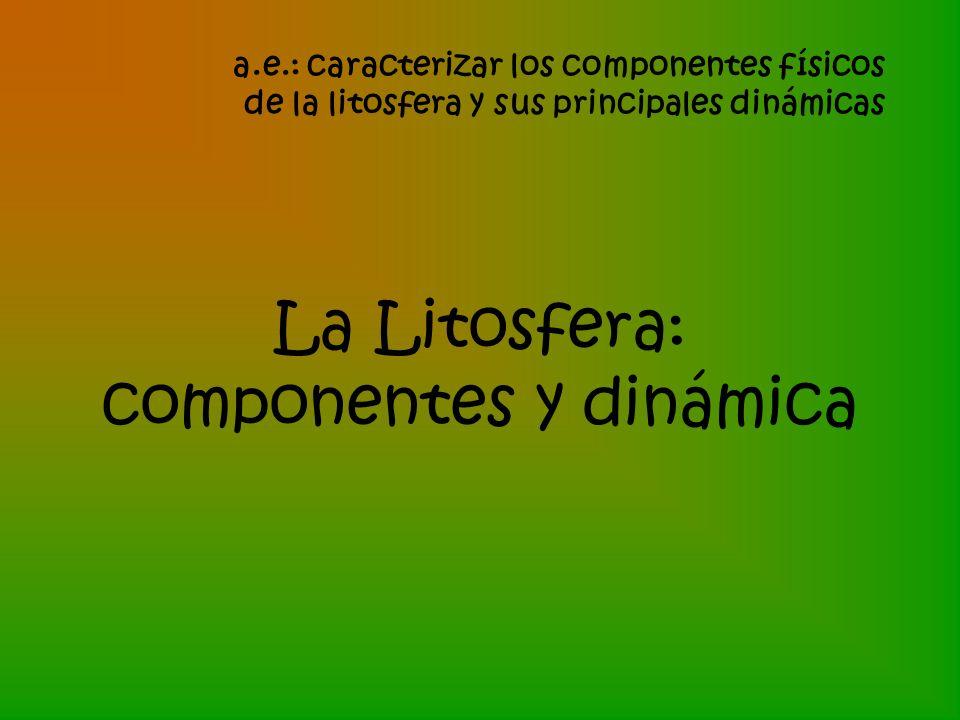 La Litosfera: componentes y dinámica a.e.: caracterizar los componentes físicos de la litosfera y sus principales dinámicas