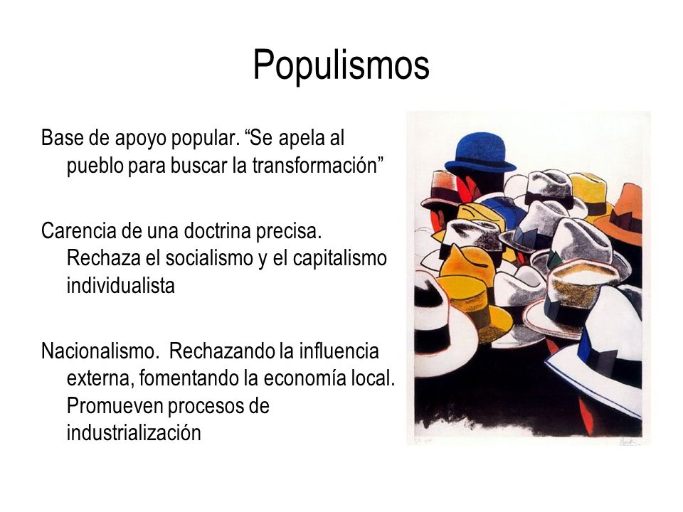 Populismos Base de apoyo popular. Se apela al pueblo para buscar la transformación Carencia de una doctrina precisa. Rechaza el socialismo y el capita