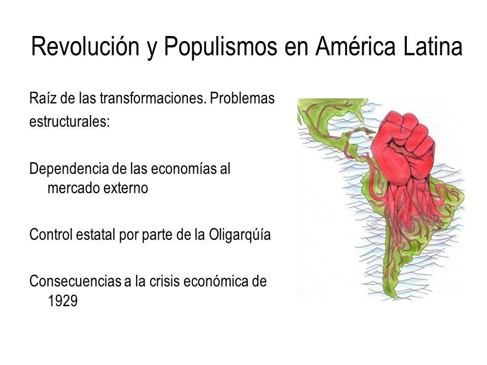 Revolución y Populismos en América Latina Raíz de las transformaciones. Problemas estructurales: Dependencia de las economías al mercado externo Contr
