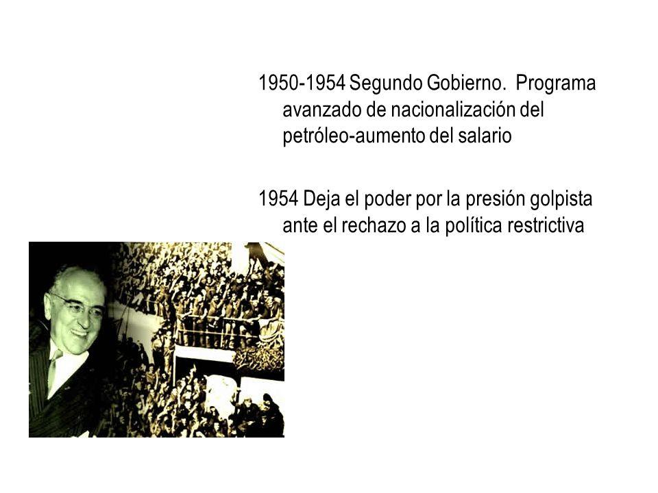 1950-1954 Segundo Gobierno. Programa avanzado de nacionalización del petróleo-aumento del salario 1954 Deja el poder por la presión golpista ante el r