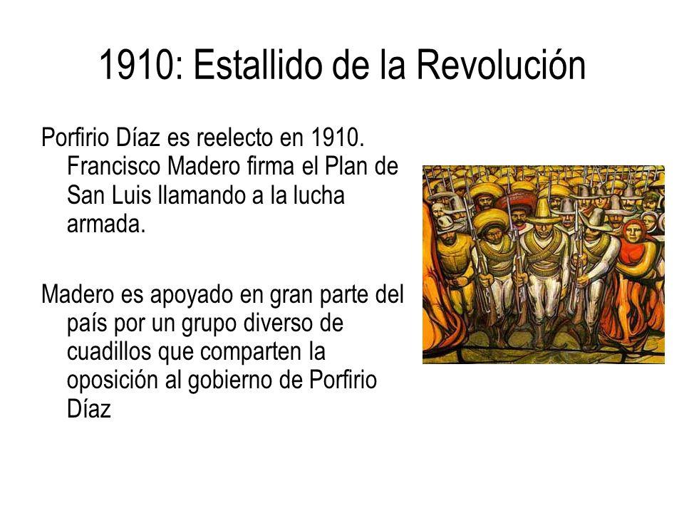 1910: Estallido de la Revolución Porfirio Díaz es reelecto en 1910. Francisco Madero firma el Plan de San Luis llamando a la lucha armada. Madero es a