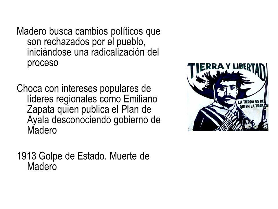 Madero busca cambios políticos que son rechazados por el pueblo, iniciándose una radicalización del proceso Choca con intereses populares de líderes r
