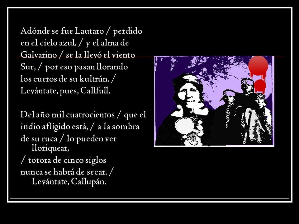 Arauco tiene una pena / más negra que su chamal, / ya no son los españoles / los que les hacen llorar, / hoy son los propios chilenos los que les quitan su pan.