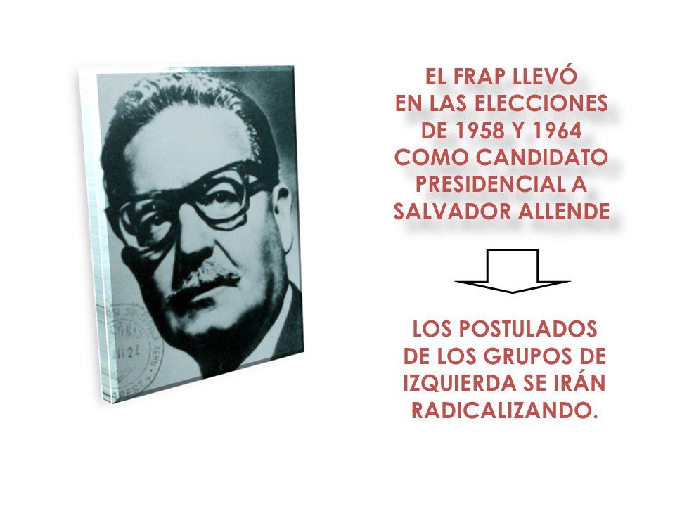 LOS POSTULADOS DE LOS GRUPOS DE IZQUIERDA SE IRÁN RADICALIZANDO. EL FRAP LLEVÓ EN LAS ELECCIONES DE 1958 Y 1964 COMO CANDIDATO PRESIDENCIAL A SALVADOR