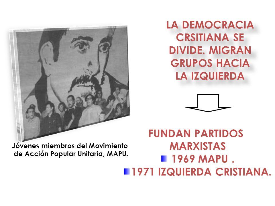 LA DEMOCRACIA CRSITIANA SE DIVIDE. MIGRAN GRUPOS HACIA LA IZQUIERDA FUNDAN PARTIDOS MARXISTAS 1969 MAPU. 1971 IZQUIERDA CRISTIANA. Jóvenes miembros de