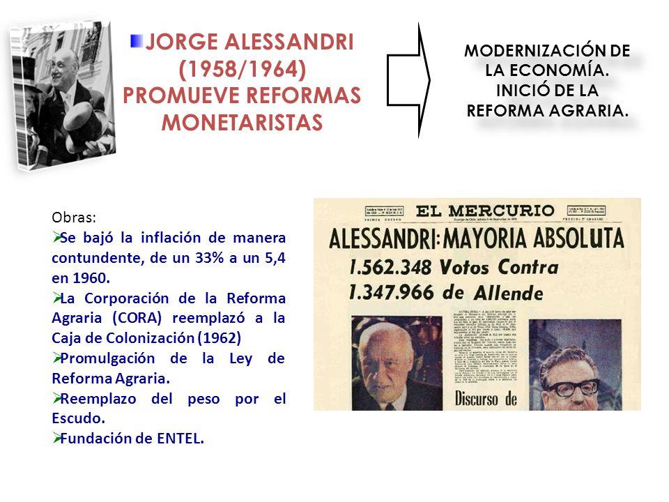 JORGE ALESSANDRI (1958/1964) PROMUEVE REFORMAS MONETARISTAS MODERNIZACIÓN DE LA ECONOMÍA. INICIÓ DE LA REFORMA AGRARIA. Obras: Se bajó la inflación de