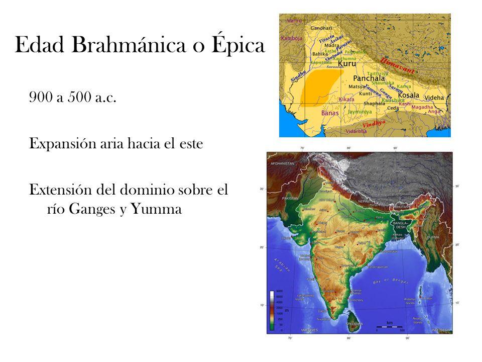 Edad Brahmánica o Épica 900 a 500 a.c. Expansión aria hacia el este Extensión del dominio sobre el río Ganges y Yumma