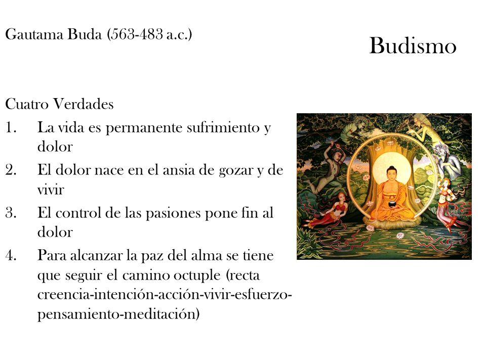 Budismo Gautama Buda (563-483 a.c.) Cuatro Verdades 1.La vida es permanente sufrimiento y dolor 2.El dolor nace en el ansia de gozar y de vivir 3.El c