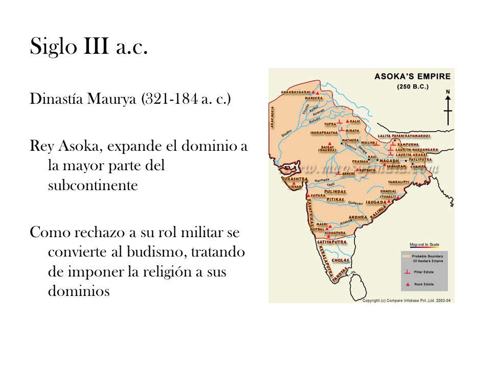 Siglo III a.c. Dinastía Maurya (321-184 a. c.) Rey Asoka, expande el dominio a la mayor parte del subcontinente Como rechazo a su rol militar se convi