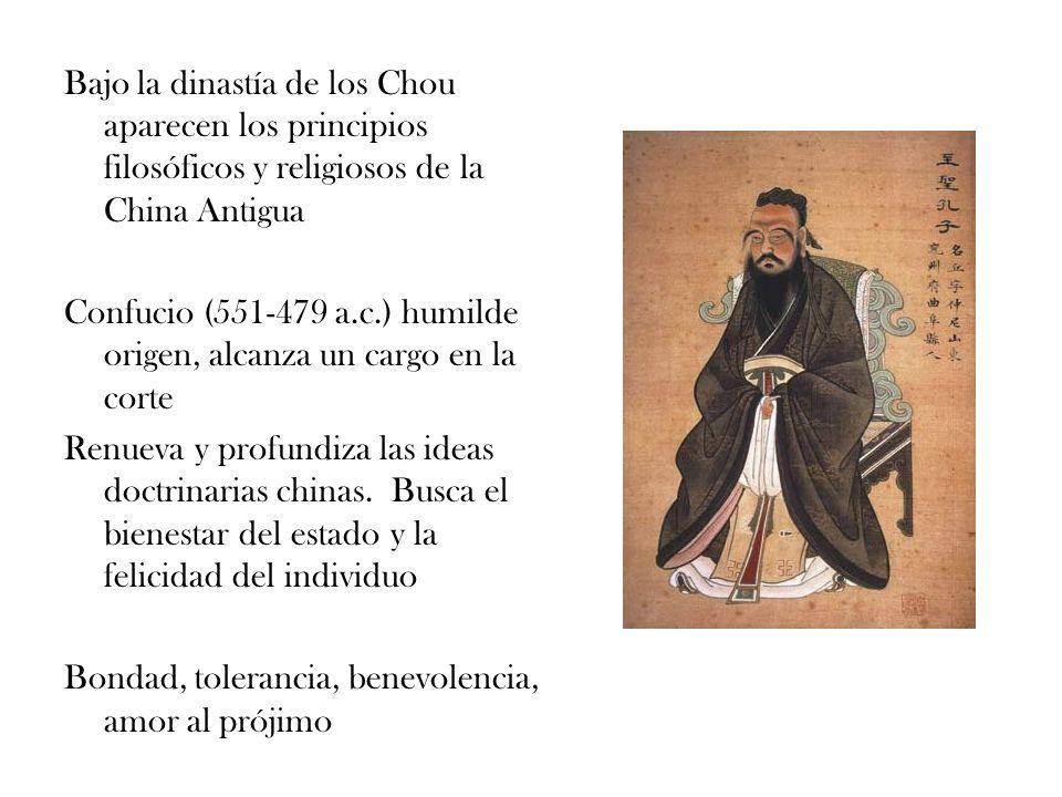 Bajo la dinastía de los Chou aparecen los principios filosóficos y religiosos de la China Antigua Confucio (551-479 a.c.) humilde origen, alcanza un c