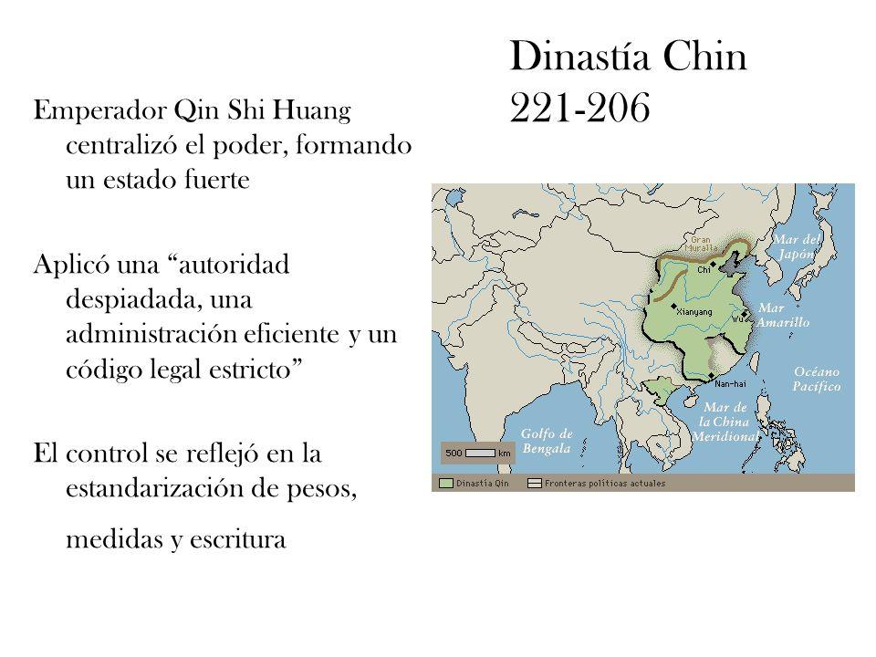 Dinastía Chin 221-206 Emperador Qin Shi Huang centralizó el poder, formando un estado fuerte Aplicó una autoridad despiadada, una administración efici