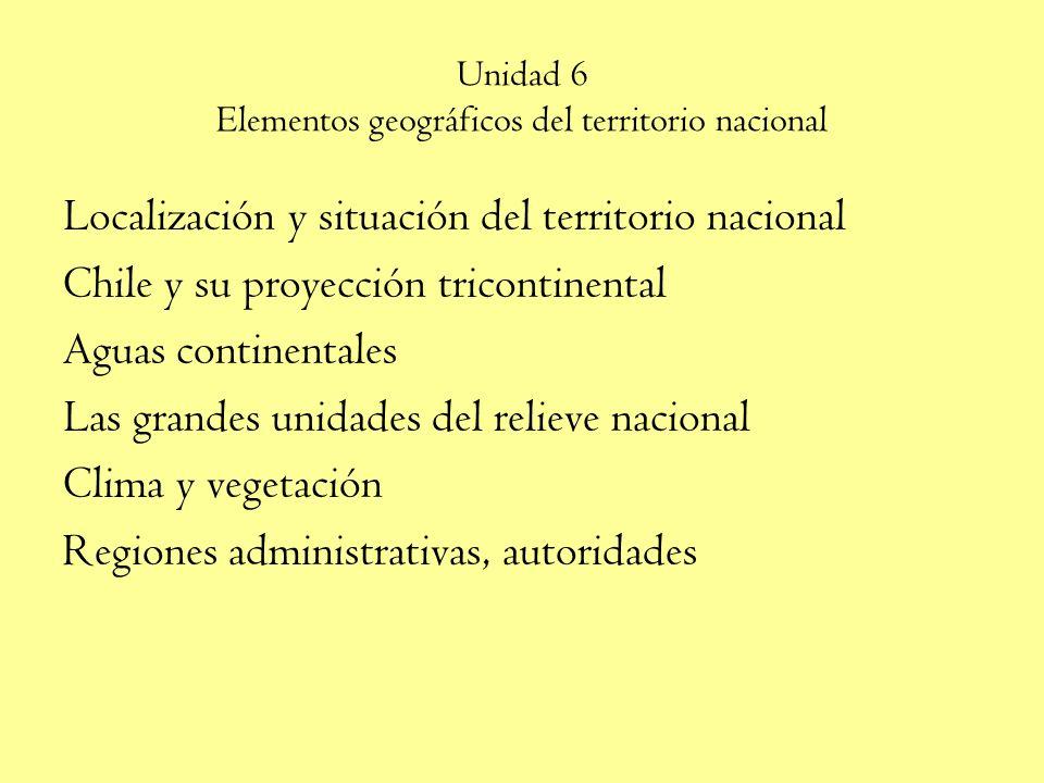 Unidad 6 Elementos geográficos del territorio nacional Localización y situación del territorio nacional Chile y su proyección tricontinental Aguas continentales Las grandes unidades del relieve nacional Clima y vegetación Regiones administrativas, autoridades