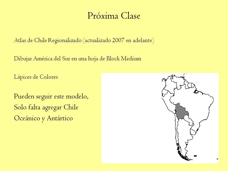 Próxima Clase Atlas de Chile Regionalizado (actualizado 2007 en adelante) Dibujar América del Sur en una hoja de Block Medium Lápices de Colores Pueden seguir este modelo, Solo falta agregar Chile Oceánico y Antártico