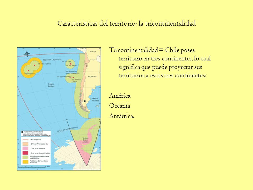 Características del territorio: la tricontinentalidad Tricontinentalidad = Chile posee territorio en tres continentes, lo cual significa que puede proyectar sus territorios a estos tres continentes: América Oceanía Antártica.
