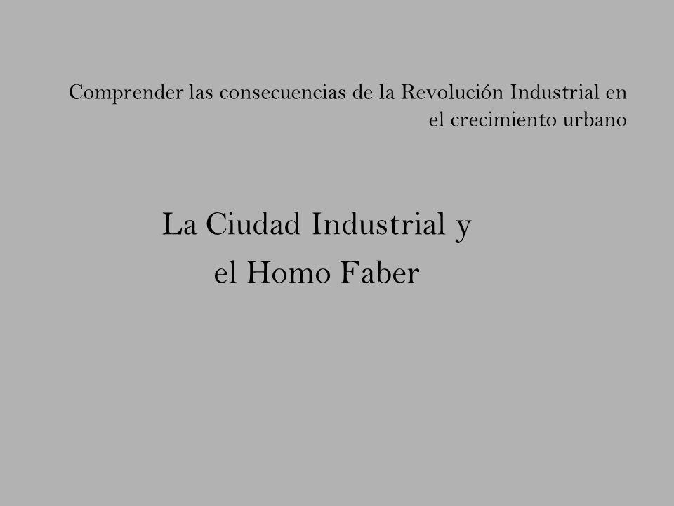 Comprender las consecuencias de la Revolución Industrial en el crecimiento urbano La Ciudad Industrial y el Homo Faber
