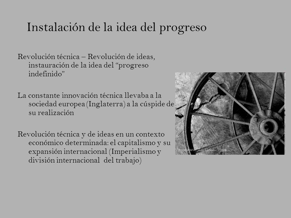 Instalación de la idea del progreso Revolución técnica – Revolución de ideas, instauración de la idea del progreso indefinido La constante innovación