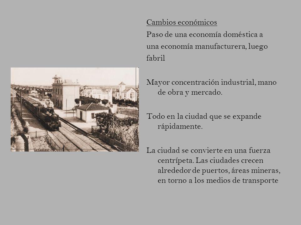 Cambios económicos Paso de una economía doméstica a una economía manufacturera, luego fabril Mayor concentración industrial, mano de obra y mercado. T