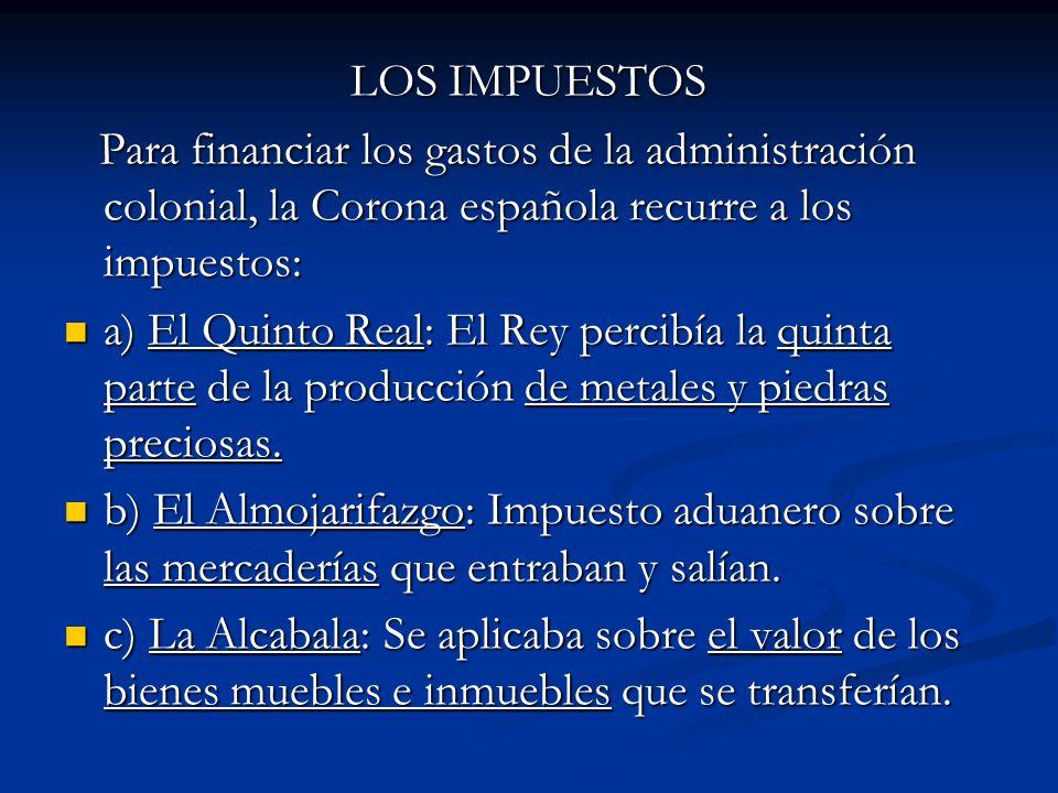 LOS IMPUESTOS Para financiar los gastos de la administración colonial, la Corona española recurre a los impuestos: Para financiar los gastos de la adm