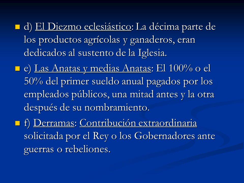 d) El Diezmo eclesiástico: La décima parte de los productos agrícolas y ganaderos, eran dedicados al sustento de la Iglesia. d) El Diezmo eclesiástico