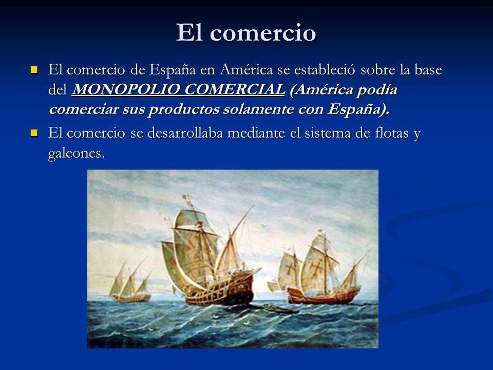El comercio El comercio de España en América se estableció sobre la base del MONOPOLIO COMERCIAL (América podía comerciar sus productos solamente con