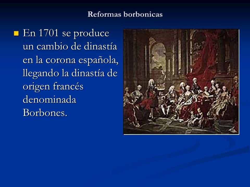 Reformas borbonicas En 1701 se produce un cambio de dinastía en la corona española, llegando la dinastía de origen francés denominada Borbones. En 170