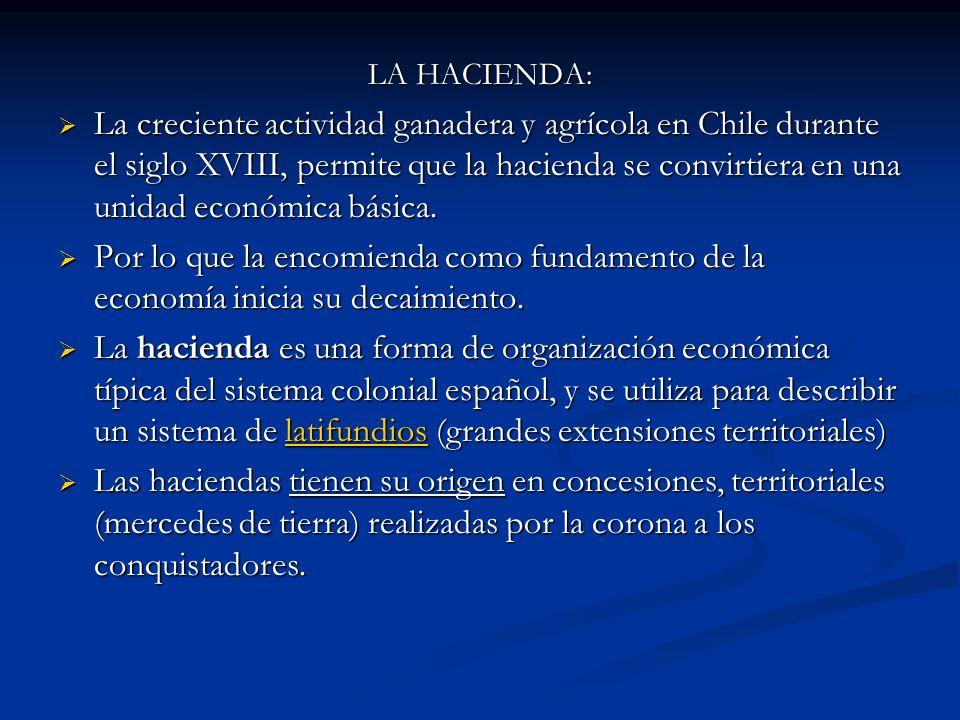 LA HACIENDA: La creciente actividad ganadera y agrícola en Chile durante el siglo XVIII, permite que la hacienda se convirtiera en una unidad económic