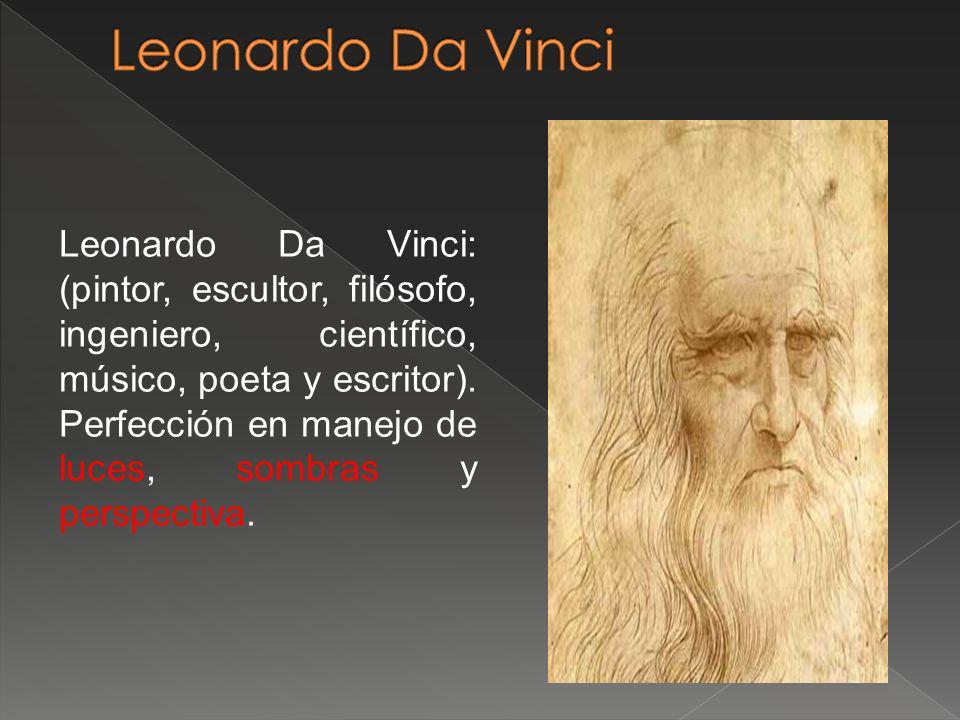 Leonardo Da Vinci: (pintor, escultor, filósofo, ingeniero, científico, músico, poeta y escritor). Perfección en manejo de luces, sombras y perspectiva